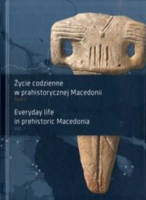 Życie codzienne w prahistorycznej Macedonii. Tom 1 / Everyday life in prehistoric Macedonia. Vol. 1